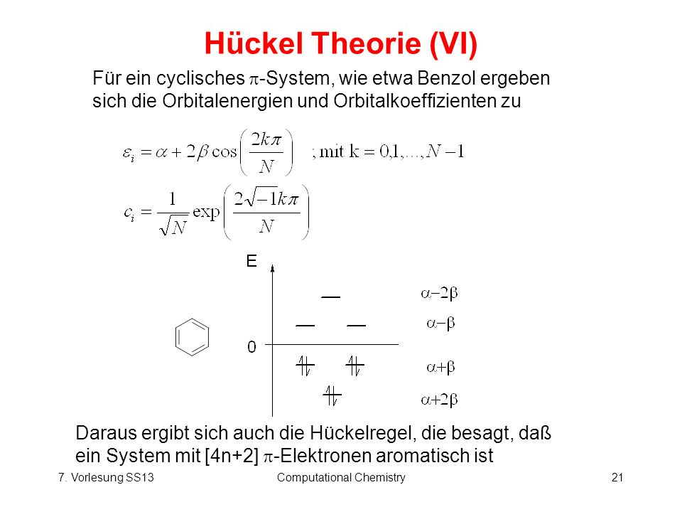 7. Vorlesung SS13Computational Chemistry21 Hückel Theorie (VI) Für ein cyclisches -System, wie etwa Benzol ergeben sich die Orbitalenergien und Orbita
