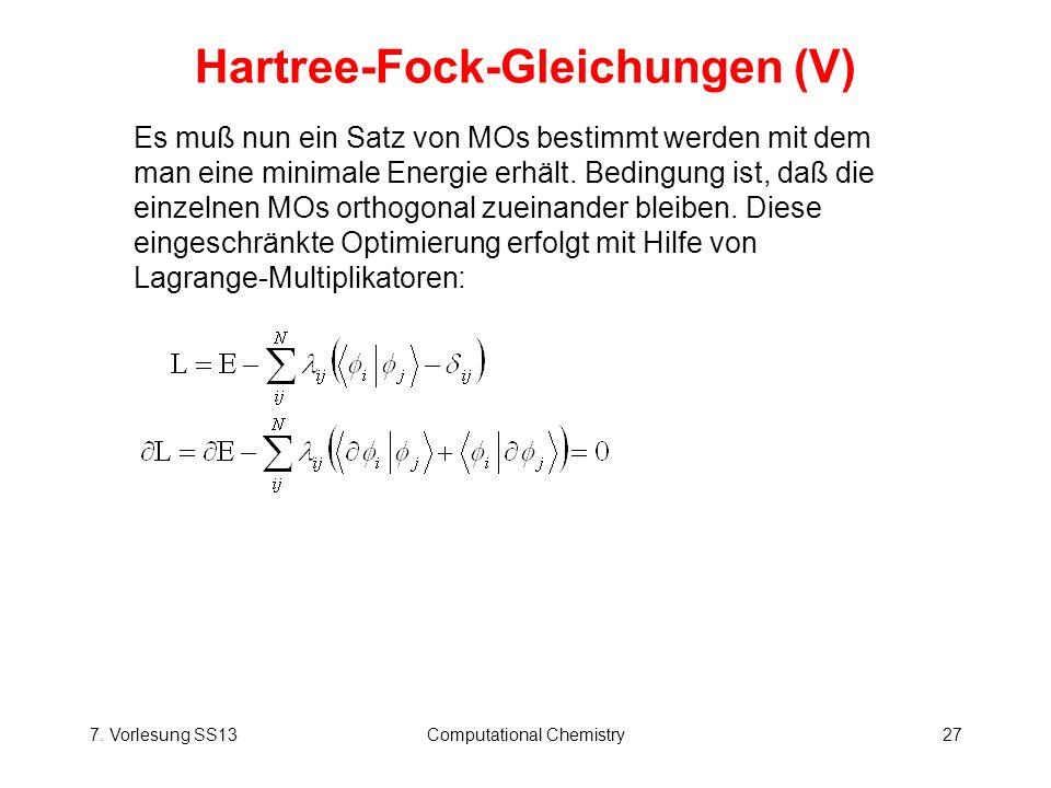 7. Vorlesung SS13Computational Chemistry27 Hartree-Fock-Gleichungen (V) Es muß nun ein Satz von MOs bestimmt werden mit dem man eine minimale Energie