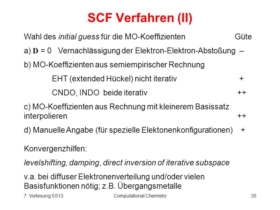 7. Vorlesung SS13Computational Chemistry35 SCF Verfahren (II) Wahl des initial guess für die MO-Koeffizienten Güte a) D = 0 Vernachlässigung der Elekt