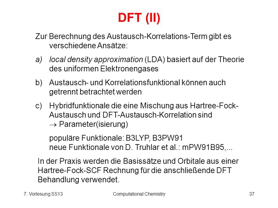 7. Vorlesung SS13Computational Chemistry37 DFT (II) Zur Berechnung des Austausch-Korrelations-Term gibt es verschiedene Ansätze: a)local density appro