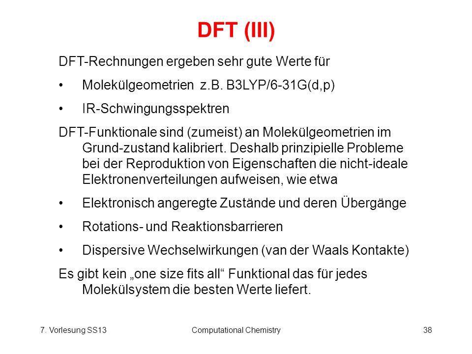7. Vorlesung SS13Computational Chemistry38 DFT (III) DFT-Rechnungen ergeben sehr gute Werte für Molekülgeometrienz.B. B3LYP/6-31G(d,p) IR-Schwingungss