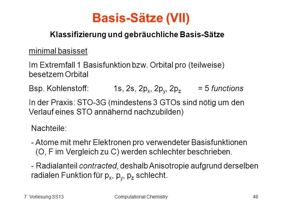 7. Vorlesung SS13Computational Chemistry46 Basis-Sätze (VII) Klassifizierung und gebräuchliche Basis-Sätze minimal basisset Im Extremfall 1 Basisfunkt