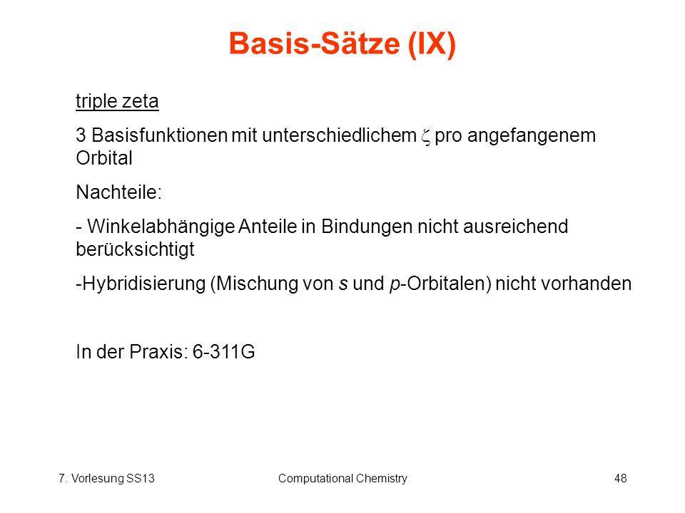 7. Vorlesung SS13Computational Chemistry48 Basis-Sätze (IX) triple zeta 3 Basisfunktionen mit unterschiedlichem pro angefangenem Orbital Nachteile: -