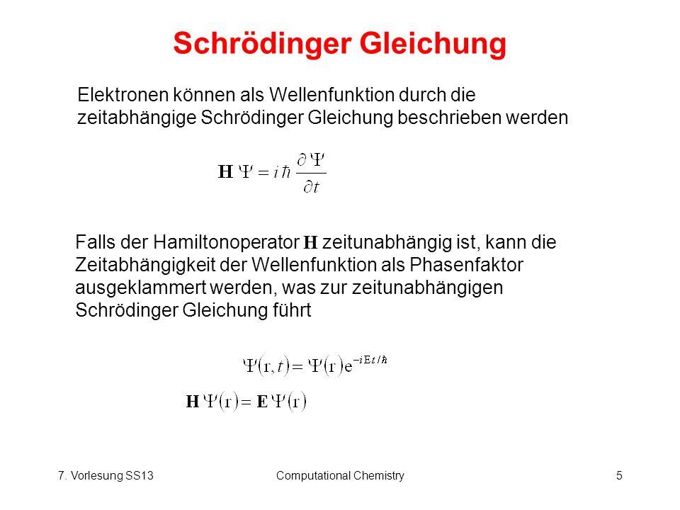 7. Vorlesung SS13Computational Chemistry5 Schrödinger Gleichung Elektronen können als Wellenfunktion durch die zeitabhängige Schrödinger Gleichung bes