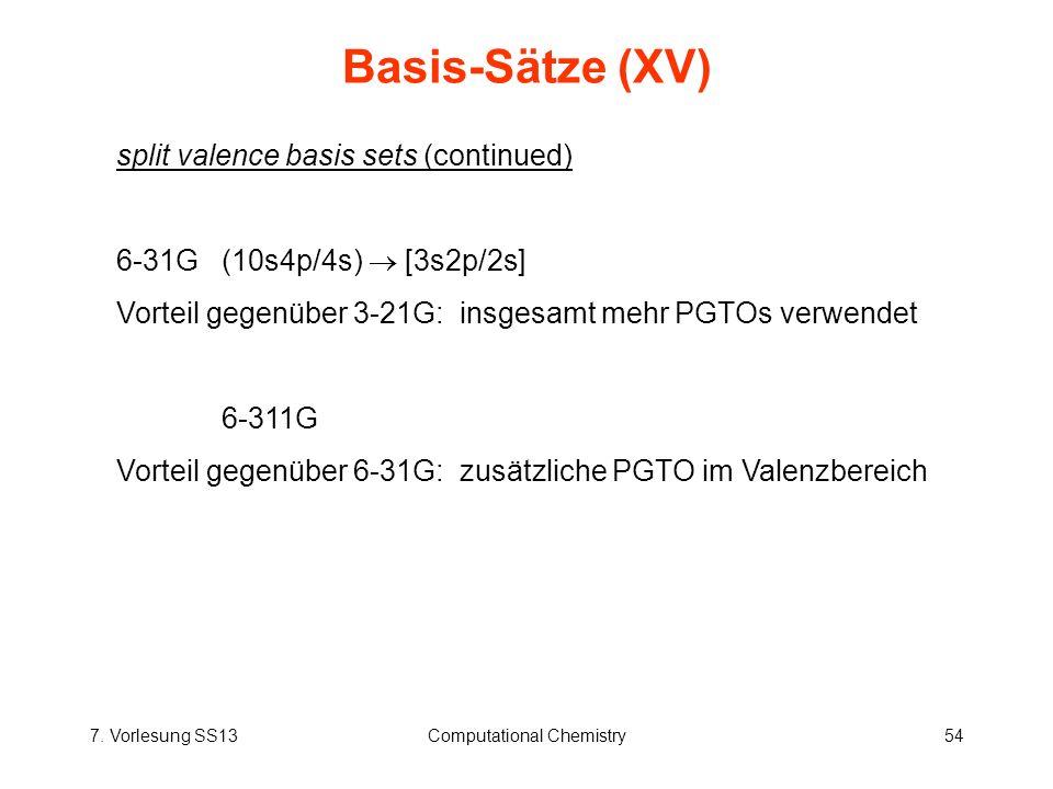7. Vorlesung SS13Computational Chemistry54 Basis-Sätze (XV) split valence basis sets (continued) 6-31G(10s4p/4s) [3s2p/2s] Vorteil gegenüber 3-21G: in