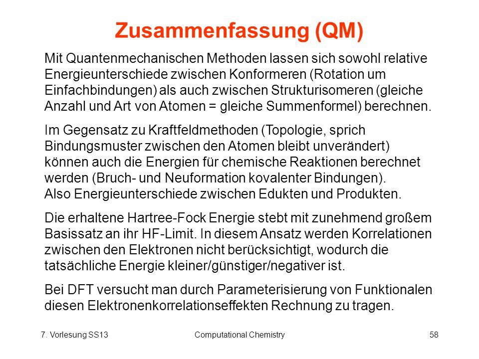 7. Vorlesung SS13Computational Chemistry58 Zusammenfassung (QM) Mit Quantenmechanischen Methoden lassen sich sowohl relative Energieunterschiede zwisc