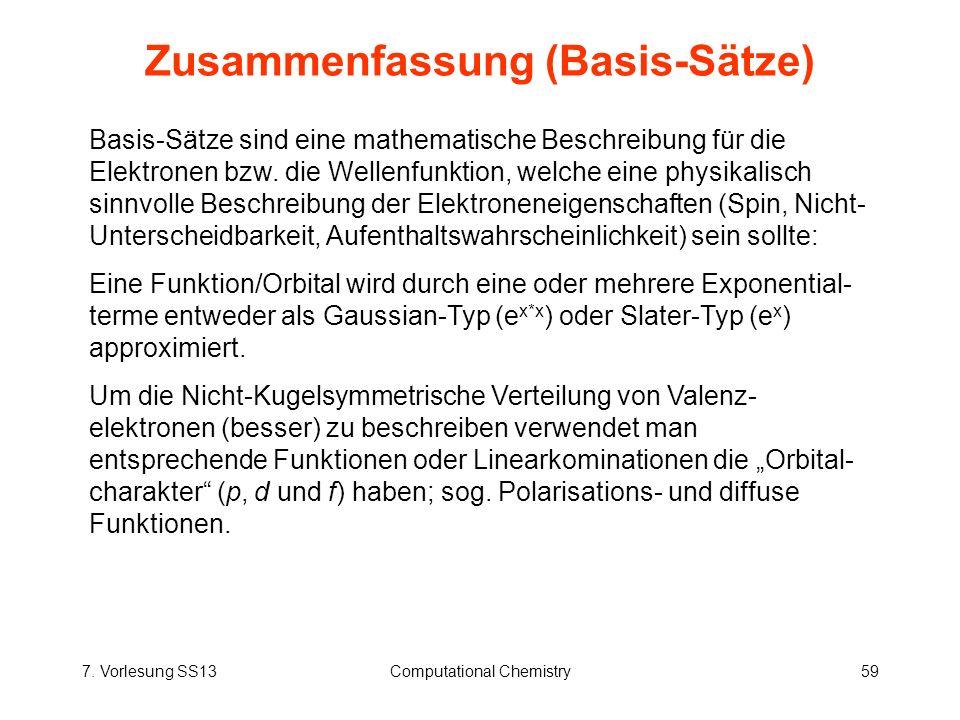 7. Vorlesung SS13Computational Chemistry59 Zusammenfassung (Basis-Sätze) Basis-Sätze sind eine mathematische Beschreibung für die Elektronen bzw. die
