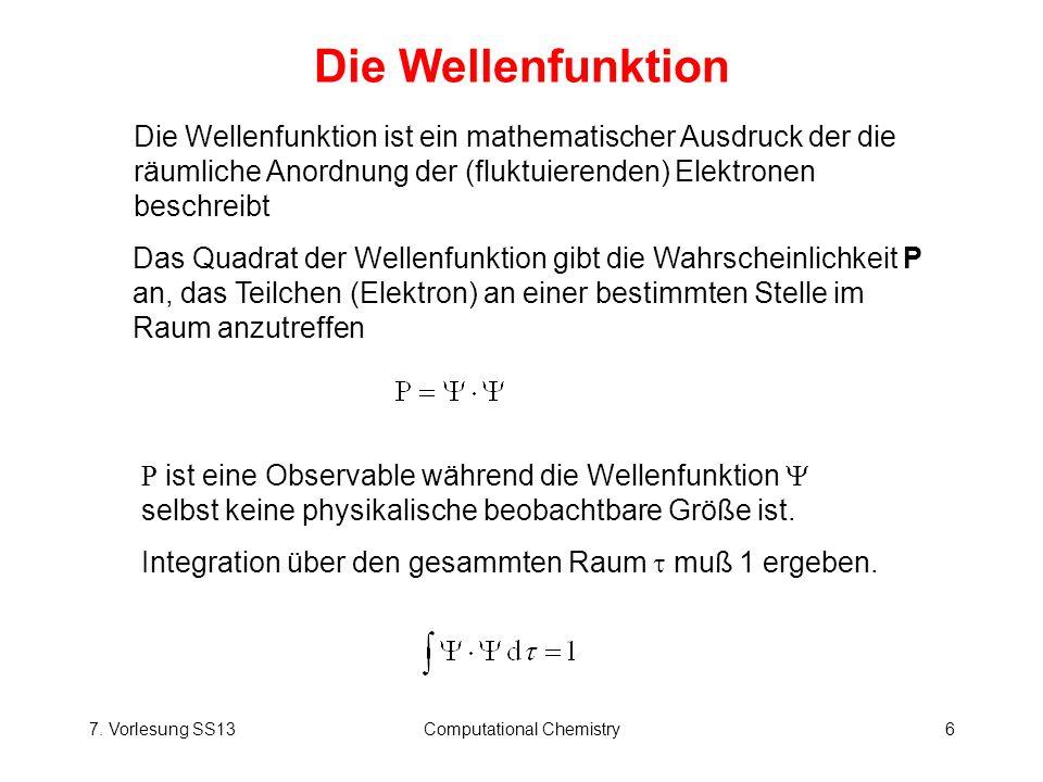 7. Vorlesung SS13Computational Chemistry6 Die Wellenfunktion Das Quadrat der Wellenfunktion gibt die Wahrscheinlichkeit P an, das Teilchen (Elektron)