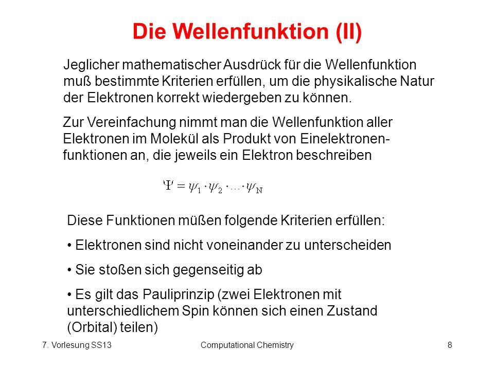 7. Vorlesung SS13Computational Chemistry8 Die Wellenfunktion (II) Zur Vereinfachung nimmt man die Wellenfunktion aller Elektronen im Molekül als Produ