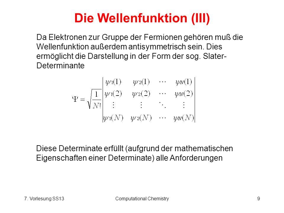 7. Vorlesung SS13Computational Chemistry9 Die Wellenfunktion (III) Diese Determinate erfüllt (aufgrund der mathematischen Eigenschaften einer Determin