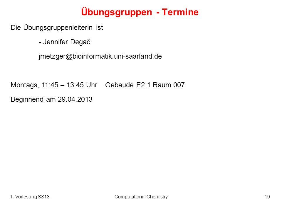 1. Vorlesung SS13Computational Chemistry19 Übungsgruppen - Termine Die Übungsgruppenleiterin ist - Jennifer Degač jmetzger@bioinformatik.uni-saarland.