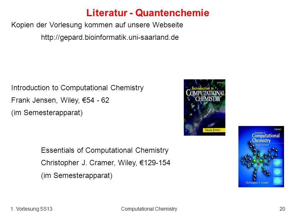 1. Vorlesung SS13Computational Chemistry20 Literatur - Quantenchemie Kopien der Vorlesung kommen auf unsere Webseite http://gepard.bioinformatik.uni-s
