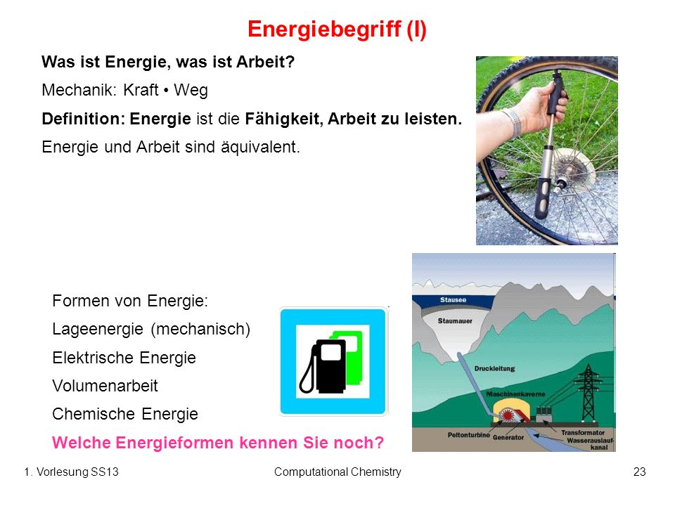 1. Vorlesung SS13Computational Chemistry23 Energiebegriff (I) Was ist Energie, was ist Arbeit? Mechanik: Kraft Weg Definition: Energie ist die Fähigke