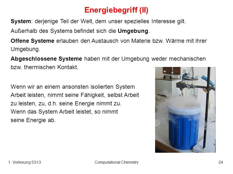 1. Vorlesung SS13Computational Chemistry24 Energiebegriff (II) System: derjenige Teil der Welt, dem unser spezielles Interesse gilt. Außerhalb des Sys