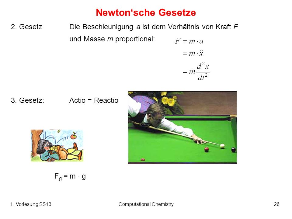 1. Vorlesung SS13Computational Chemistry26 Newtonsche Gesetze 2. GesetzDie Beschleunigung a ist dem Verhältnis von Kraft F und Masse m proportional: 3