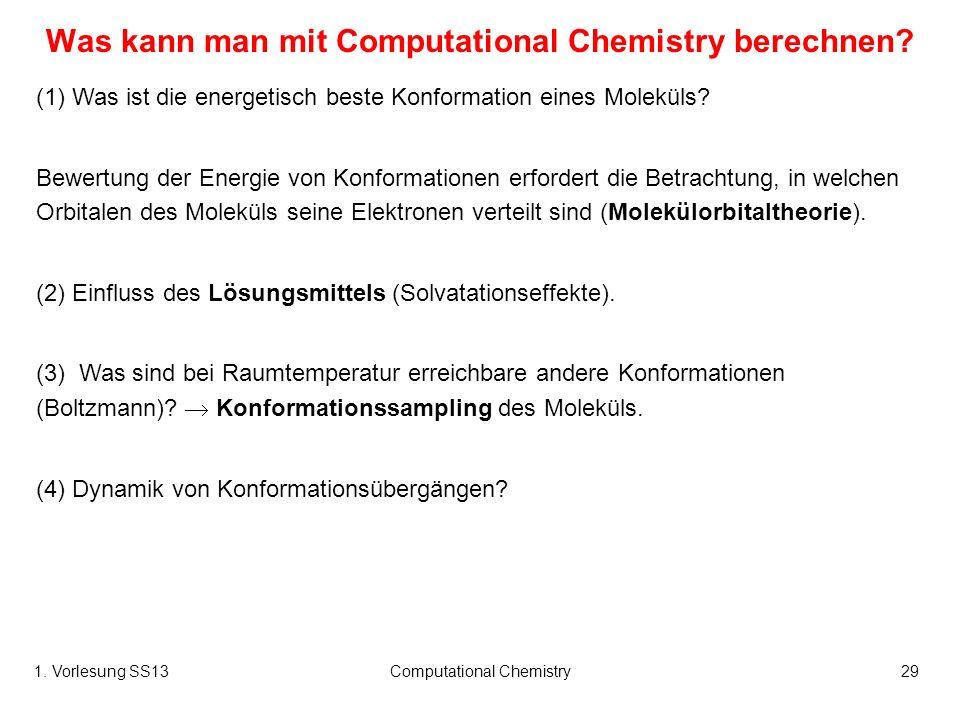1. Vorlesung SS13Computational Chemistry29 Was kann man mit Computational Chemistry berechnen? (1) Was ist die energetisch beste Konformation eines Mo