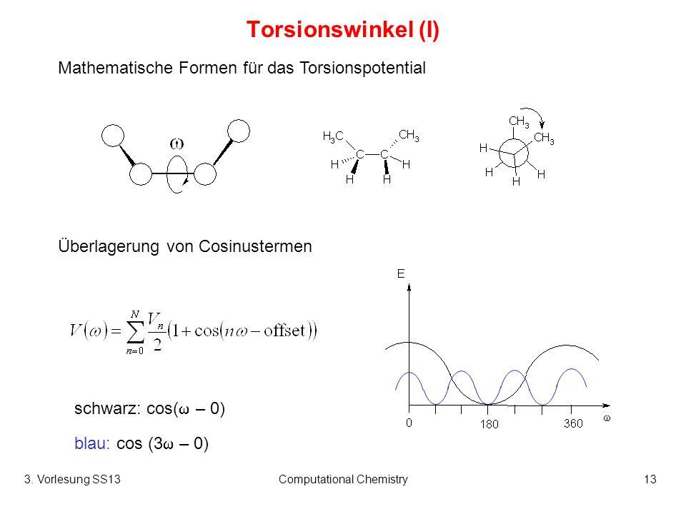 3. Vorlesung SS13Computational Chemistry13 Torsionswinkel (I) Mathematische Formen für das Torsionspotential Überlagerung von Cosinustermen schwarz: c