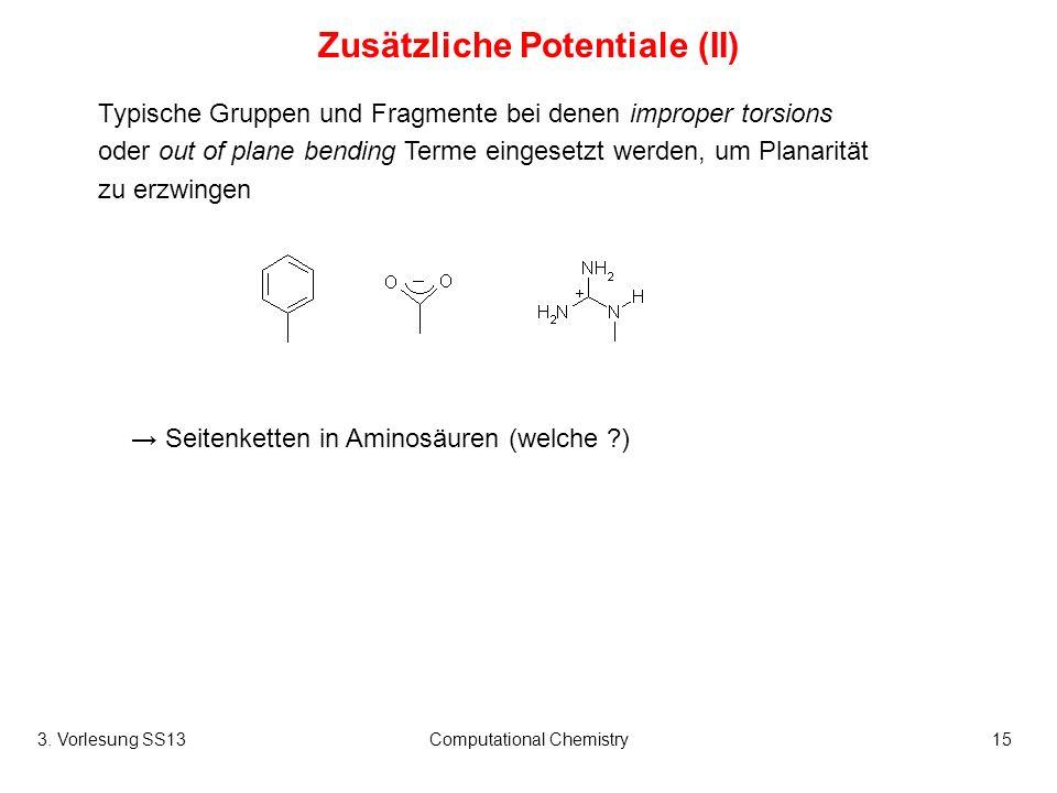 3. Vorlesung SS13Computational Chemistry15 Zusätzliche Potentiale (II) Typische Gruppen und Fragmente bei denen improper torsions oder out of plane be