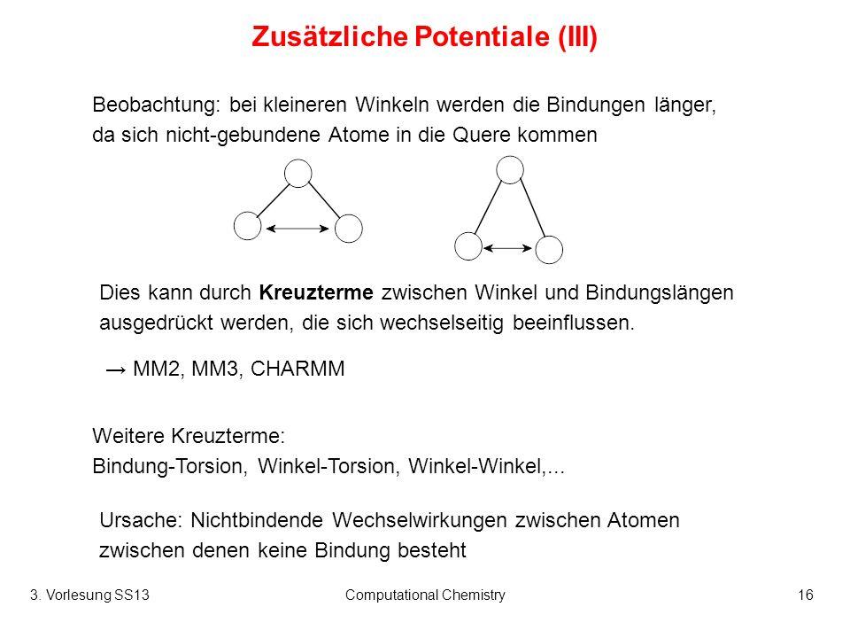 3. Vorlesung SS13Computational Chemistry16 Zusätzliche Potentiale (III) Dies kann durch Kreuzterme zwischen Winkel und Bindungslängen ausgedrückt werd