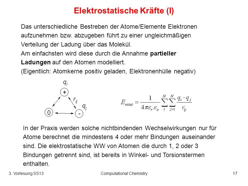 3. Vorlesung SS13Computational Chemistry17 Elektrostatische Kräfte (I) Das unterschiedliche Bestreben der Atome/Elemente Elektronen aufzunehmen bzw. a