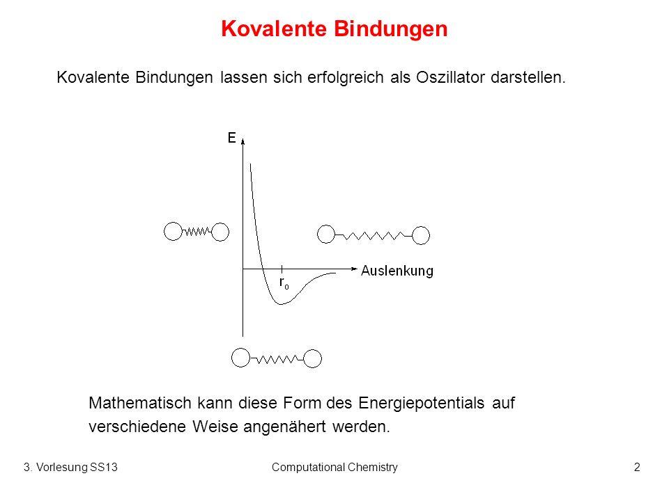 3. Vorlesung SS13Computational Chemistry2 Kovalente Bindungen Kovalente Bindungen lassen sich erfolgreich als Oszillator darstellen. Mathematisch kann