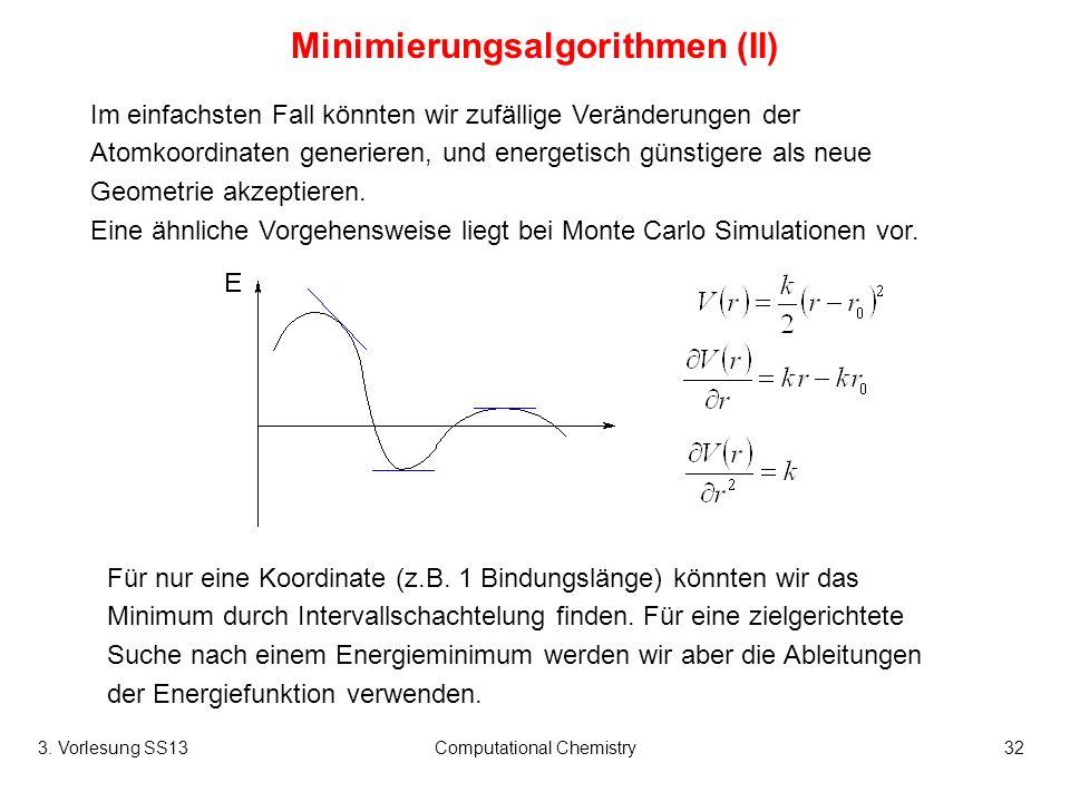 3. Vorlesung SS13Computational Chemistry32 Minimierungsalgorithmen (II) Im einfachsten Fall könnten wir zufällige Veränderungen der Atomkoordinaten ge