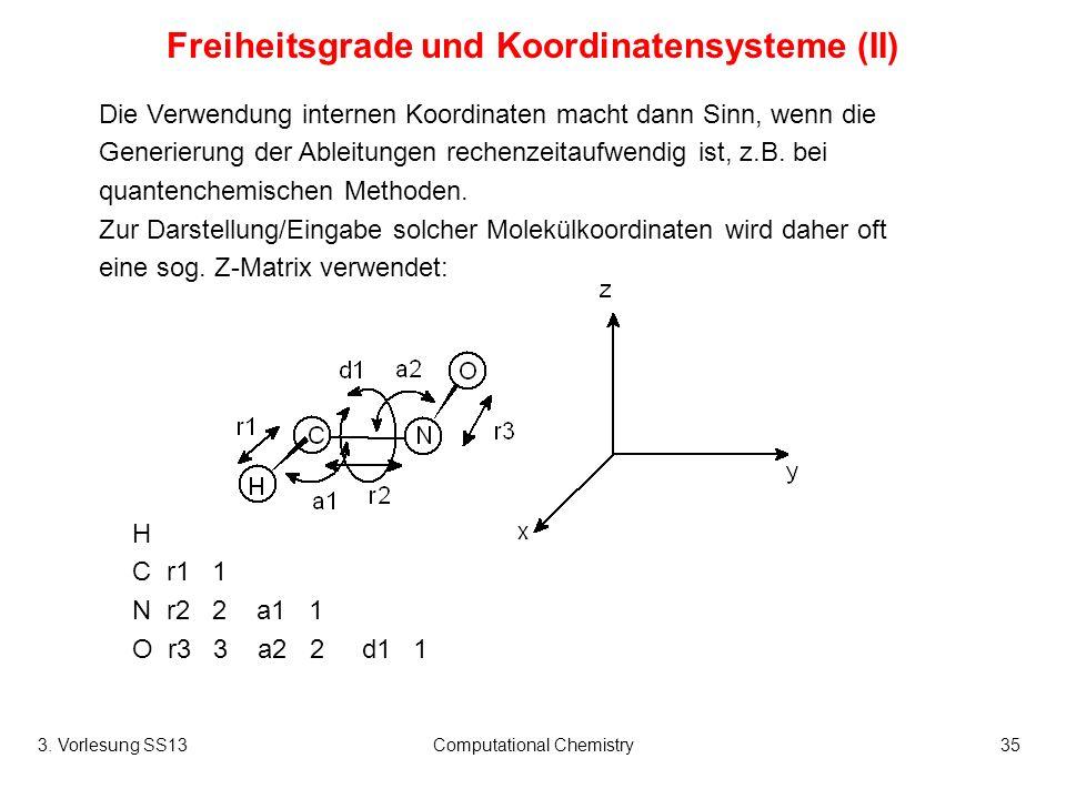 3. Vorlesung SS13Computational Chemistry35 Freiheitsgrade und Koordinatensysteme (II) Die Verwendung internen Koordinaten macht dann Sinn, wenn die Ge