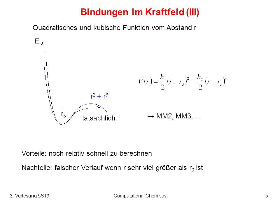 3. Vorlesung SS13Computational Chemistry5 Bindungen im Kraftfeld (III) Quadratisches und kubische Funktion vom Abstand r Vorteile: noch relativ schnel