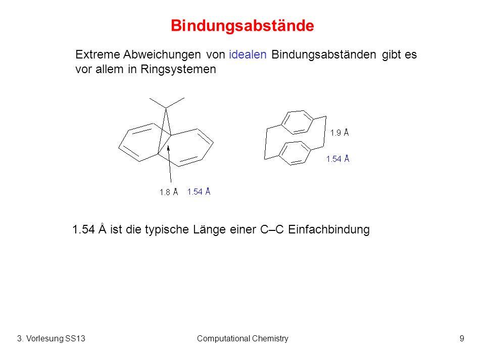 3. Vorlesung SS13Computational Chemistry9 Bindungsabstände Extreme Abweichungen von idealen Bindungsabständen gibt es vor allem in Ringsystemen 1.54 Å