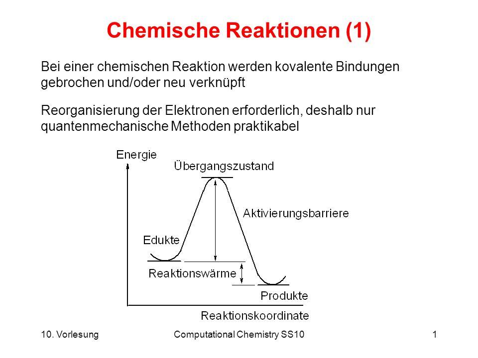10. VorlesungComputational Chemistry SS101 Chemische Reaktionen (1) Bei einer chemischen Reaktion werden kovalente Bindungen gebrochen und/oder neu ve