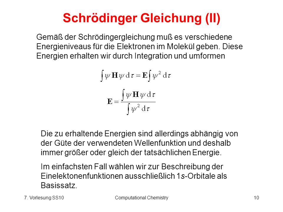 7. Vorlesung SS10Computational Chemistry10 Schrödinger Gleichung (II) Die zu erhaltende Energien sind allerdings abhängig von der Güte der verwendeten