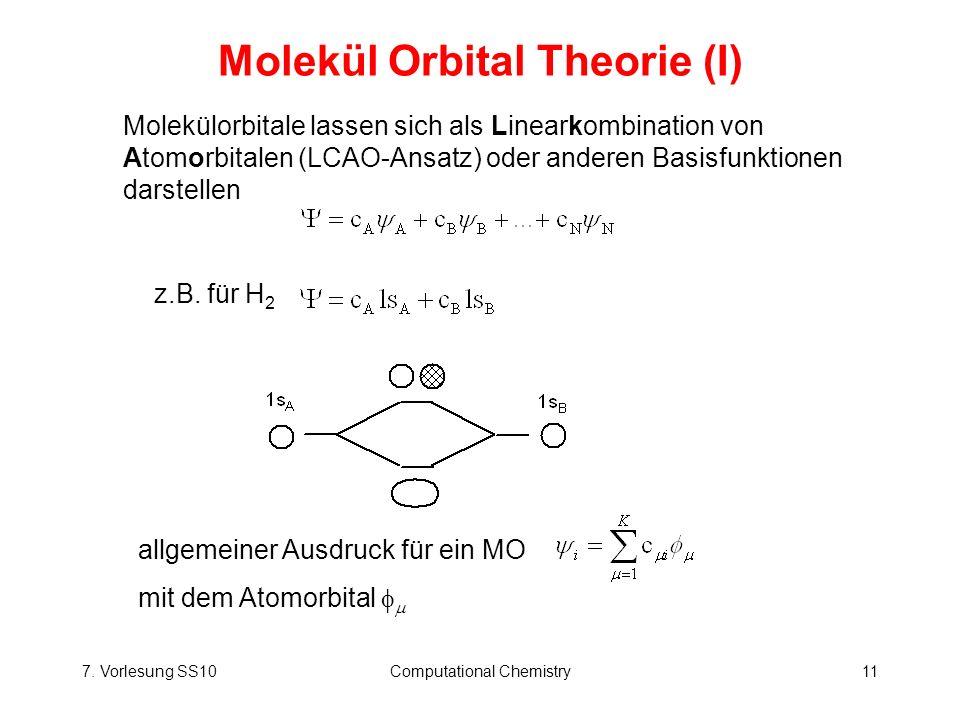 7. Vorlesung SS10Computational Chemistry11 Molekül Orbital Theorie (I) allgemeiner Ausdruck für ein MO mit dem Atomorbital Molekülorbitale lassen sich