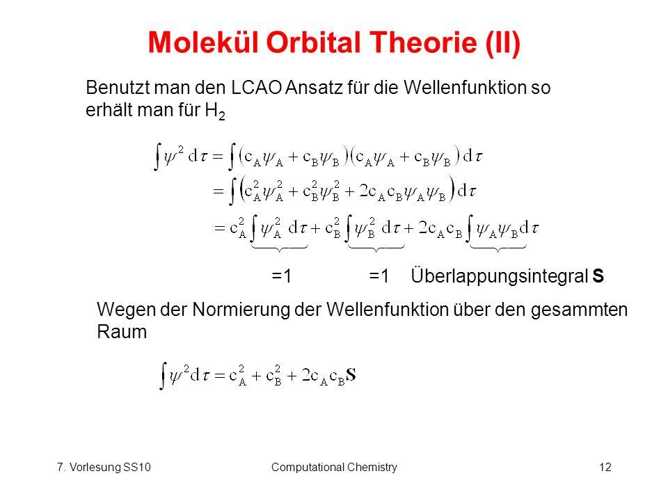 7. Vorlesung SS10Computational Chemistry12 Molekül Orbital Theorie (II) Benutzt man den LCAO Ansatz für die Wellenfunktion so erhält man für H 2 =1 =1
