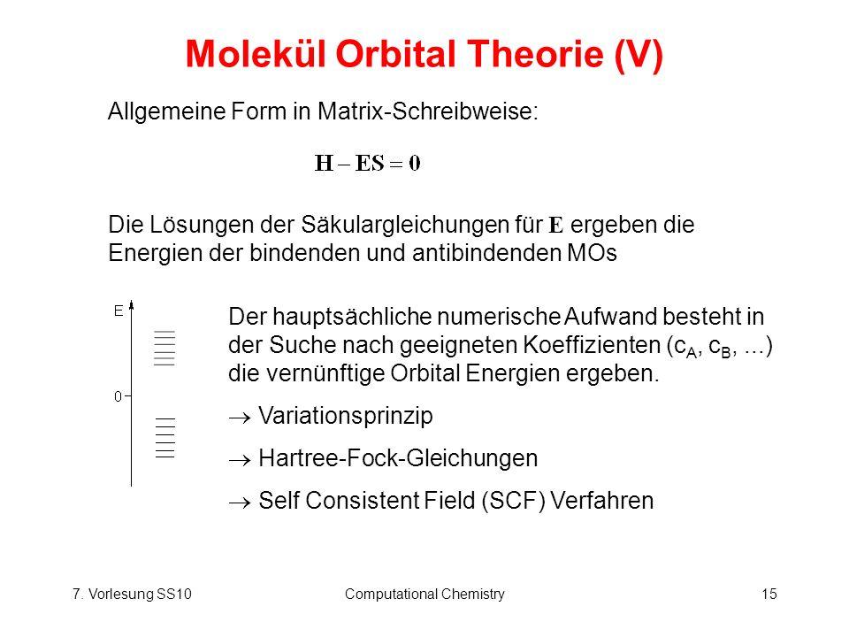 7. Vorlesung SS10Computational Chemistry15 Molekül Orbital Theorie (V) Allgemeine Form in Matrix-Schreibweise: Die Lösungen der Säkulargleichungen für