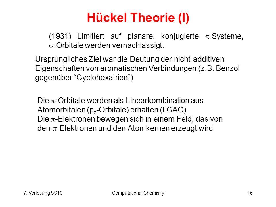 7. Vorlesung SS10Computational Chemistry16 Hückel Theorie (I) (1931) Limitiert auf planare, konjugierte -Systeme, -Orbitale werden vernachlässigt. Urs