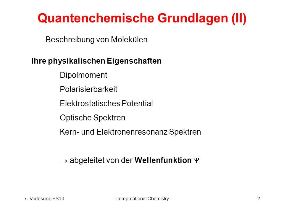 7. Vorlesung SS10Computational Chemistry2 Quantenchemische Grundlagen (II) Beschreibung von Molekülen Ihre physikalischen Eigenschaften Dipolmoment Po