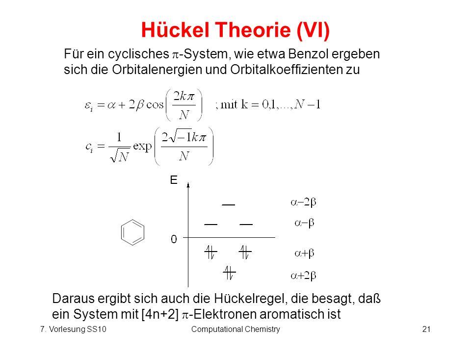 7. Vorlesung SS10Computational Chemistry21 Hückel Theorie (VI) Für ein cyclisches -System, wie etwa Benzol ergeben sich die Orbitalenergien und Orbita