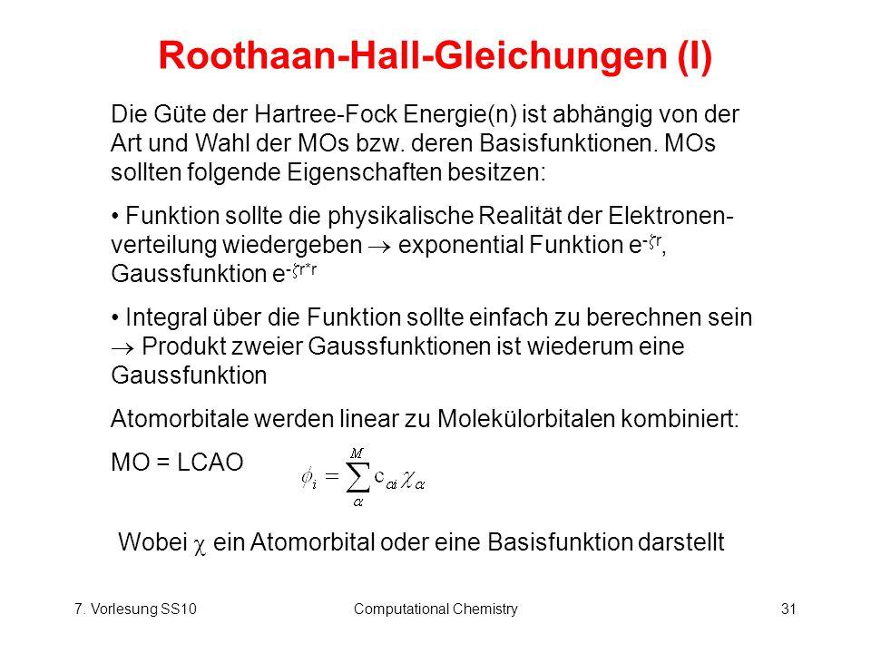 7. Vorlesung SS10Computational Chemistry31 Roothaan-Hall-Gleichungen (I) Die Güte der Hartree-Fock Energie(n) ist abhängig von der Art und Wahl der MO