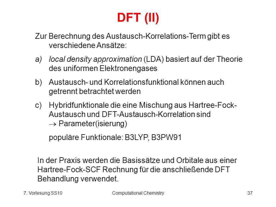 7. Vorlesung SS10Computational Chemistry37 DFT (II) Zur Berechnung des Austausch-Korrelations-Term gibt es verschiedene Ansätze: a)local density appro