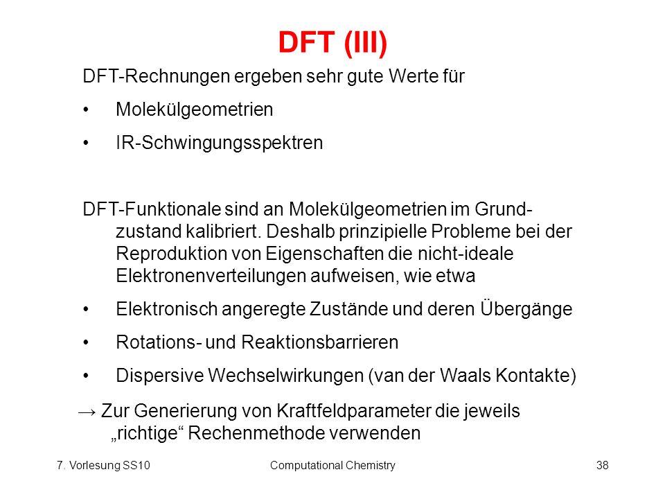 7. Vorlesung SS10Computational Chemistry38 DFT (III) DFT-Rechnungen ergeben sehr gute Werte für Molekülgeometrien IR-Schwingungsspektren DFT-Funktiona