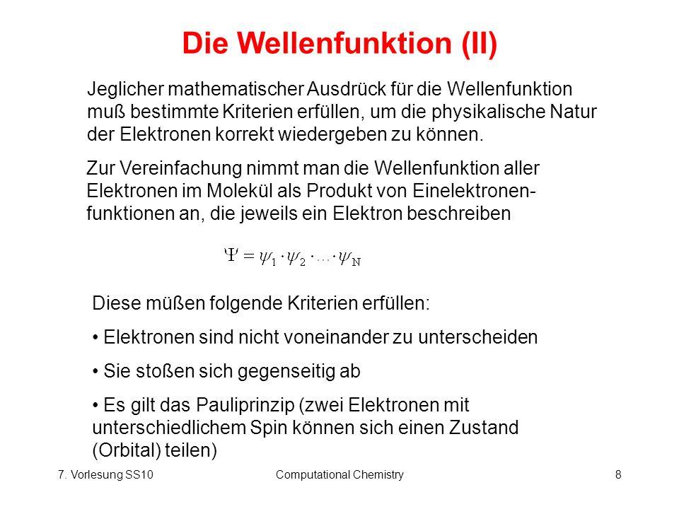 7. Vorlesung SS10Computational Chemistry8 Die Wellenfunktion (II) Zur Vereinfachung nimmt man die Wellenfunktion aller Elektronen im Molekül als Produ