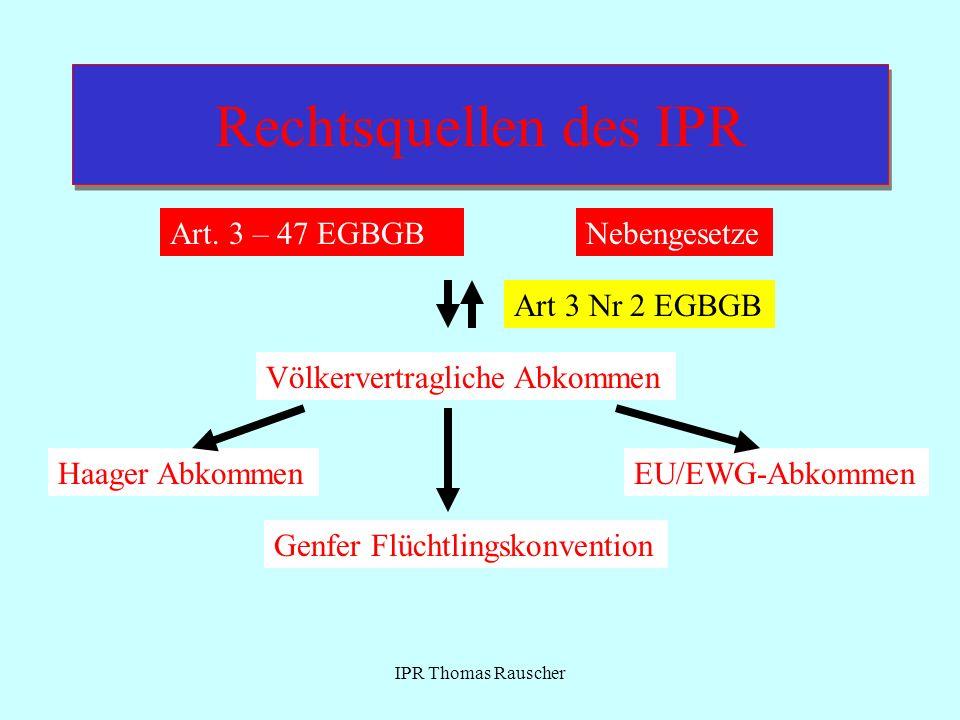 IPR Thomas Rauscher Rechtsquellen des IPR Art. 3 – 47 EGBGBNebengesetze Völkervertragliche Abkommen Haager AbkommenEU/EWG-Abkommen Genfer Flüchtlingsk