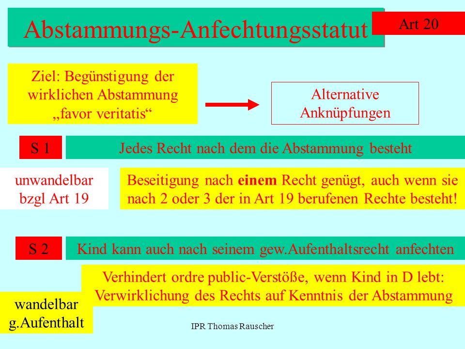IPR Thomas Rauscher Abstammungs-Anfechtungsstatut Art 20 Ziel: Begünstigung der wirklichen Abstammung favor veritatis Alternative Anknüpfungen Jedes R
