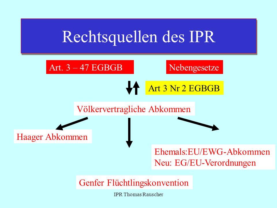 IPR Thomas Rauscher Rechtsquellen des IPR Art. 3 – 47 EGBGBNebengesetze Völkervertragliche Abkommen Haager Abkommen Ehemals:EU/EWG-Abkommen Neu: EG/EU