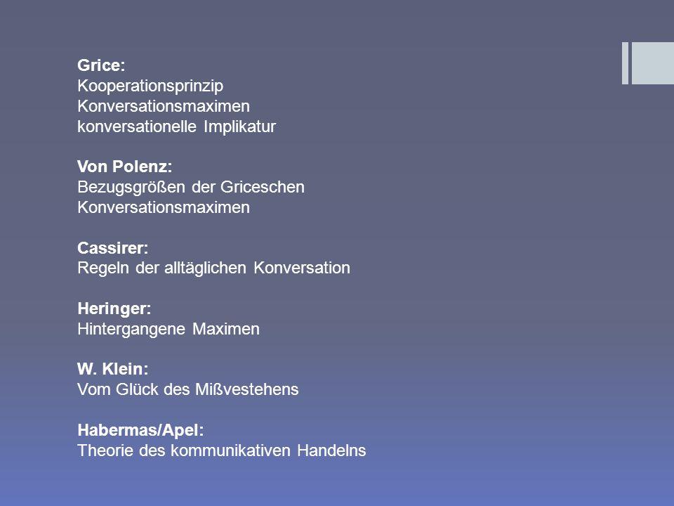 Grice: Kooperationsprinzip Konversationsmaximen konversationelle Implikatur Von Polenz: Bezugsgrößen der Griceschen Konversationsmaximen Cassirer: Regeln der alltäglichen Konversation Heringer: Hintergangene Maximen W.