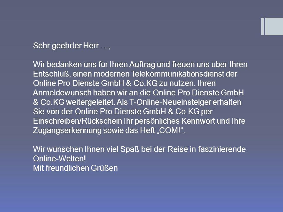 Sehr geehrter Herr …, Wir bedanken uns für Ihren Auftrag und freuen uns über Ihren Entschluß, einen modernen Telekommunikationsdienst der Online Pro Dienste GmbH & Co.KG zu nutzen.