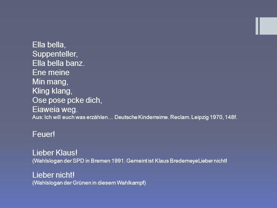 Ella bella, Suppenteller, Ella bella banz. Ene meine Min mang, Kling klang, Ose pose pcke dich, Eiaweia weg. Aus: Ich will euch was erzählen… Deutsche