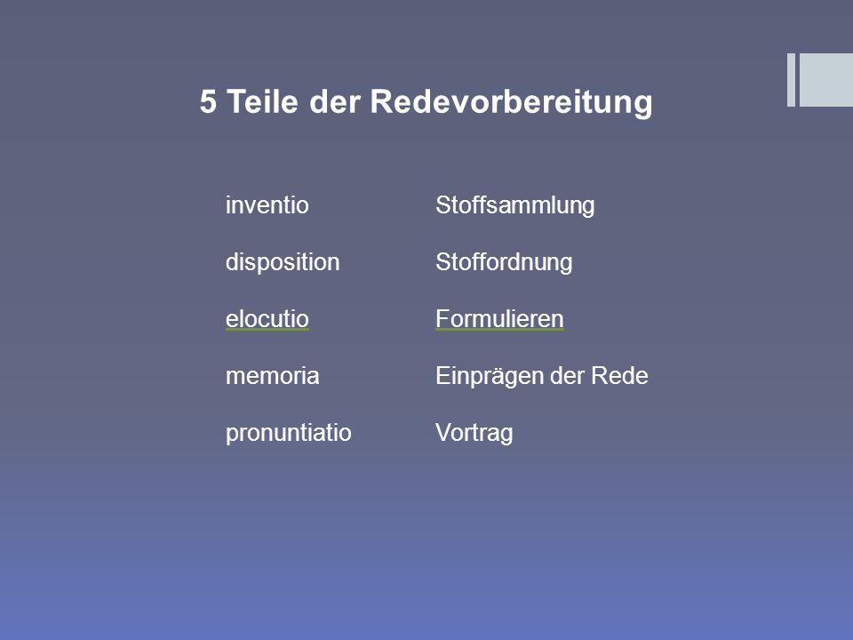 5 Teile der Redevorbereitung inventio disposition elocutio memoria pronuntiatio Stoffsammlung Stoffordnung Formulieren Einprägen der Rede Vortrag