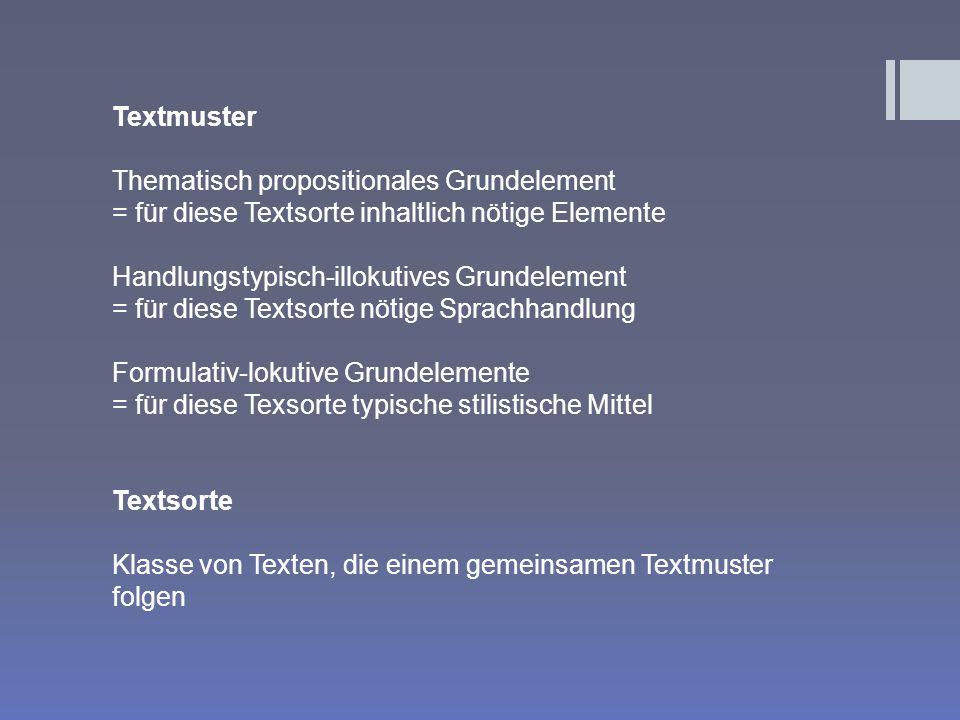 Textmuster Thematisch propositionales Grundelement = für diese Textsorte inhaltlich nötige Elemente Handlungstypisch-illokutives Grundelement = für diese Textsorte nötige Sprachhandlung Formulativ-lokutive Grundelemente = für diese Texsorte typische stilistische Mittel Textsorte Klasse von Texten, die einem gemeinsamen Textmuster folgen