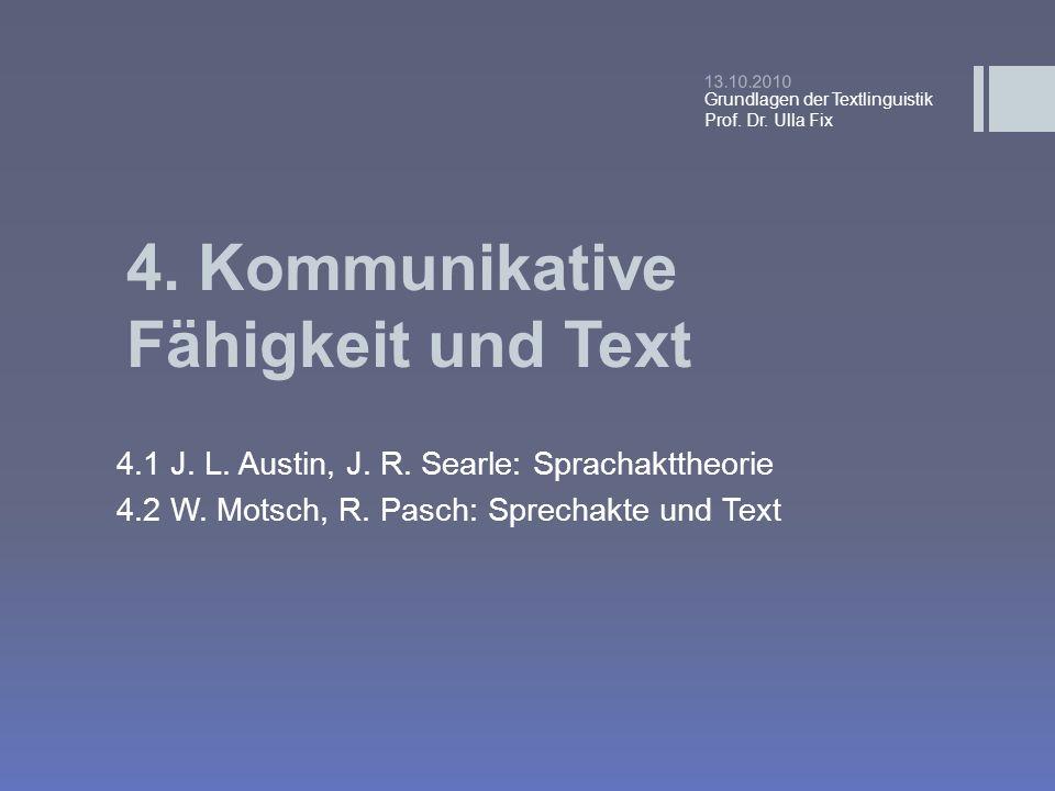 4. Kommunikative Fähigkeit und Text 4.1 J. L. Austin, J. R. Searle: Sprachakttheorie 4.2 W. Motsch, R. Pasch: Sprechakte und Text 13.10.2010 Grundlage